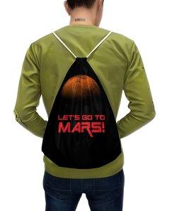 """Рюкзак-мешок с полной запечаткой """"Let's go to Mars!"""" - космос, вселенная, наука, астрономия, the spaceway"""