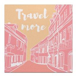 """Холст 30x30 """"Путешествуй больше!"""" - позитив, подарок, слоган, путешествие"""