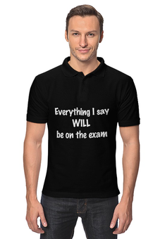 "Рубашка Поло ""Everything I say WILL be on the exam"" - препод, прикол, студент, экзамен"