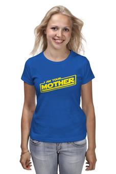 """Футболка (Женская) """"Я твоя мать"""" - star wars, мама, звездные воины, mother"""
