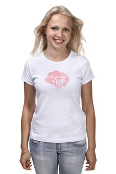 """Футболка (Женская) """"всем нужна любовь"""" - любовь, love is, всем нужна любовь, all you need love"""
