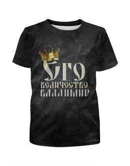 """Футболка с полной запечаткой для мальчиков """"Его величество Владимир"""" - царь, корона, владимир, вова, величество"""