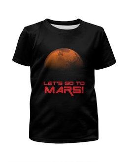 """Футболка с полной запечаткой для мальчиков """"Let's go to Mars!"""" - вселенная, астрономия, космос, наука, the spaceway"""