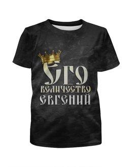 """Футболка с полной запечаткой для мальчиков """"Его величество Евгений"""" - царь, корона, евгений, величество, женя"""