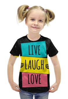 """Футболка с полной запечаткой для девочек """"LIVE. LAUGH. LOVE."""" - любовь, live laugh love, живи смейся люби"""