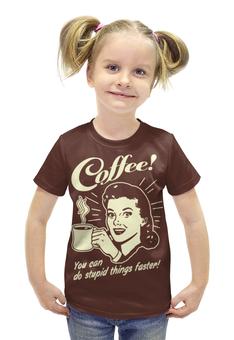 """Футболка с полной запечаткой для девочек """"Кофе - делай глупости быстрее!"""" - арт, ретро, прикольные, кофе"""