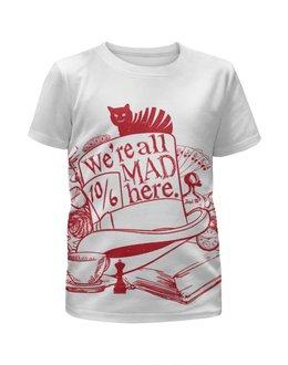 """Футболка с полной запечаткой для девочек """"We are all mad here"""" - безумие, алиса в стране чудес, alice in wonderland, чеширский кот"""