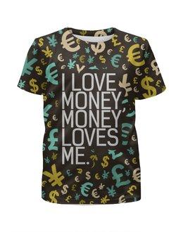 """Футболка с полной запечаткой для девочек """"i love money, money loves me"""" - любовь, деньги, евро, доллар"""