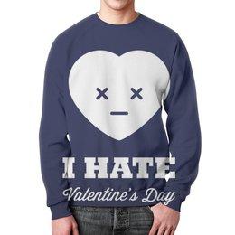 "Свитшот унисекс с полной запечаткой ""I hate Valentine's day"" - 14 февраля, valentine's day, день влюбленных, i hate valentine's day"