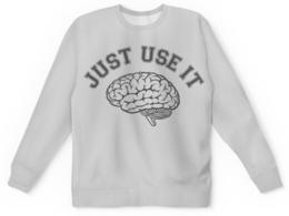 """Свитшот унисекс с полной запечаткой """"Just Use It! - Используй мозг!"""" - мозг, прикольные, geek, just do it"""