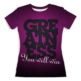 "Футболка с полной запечаткой (женская) ""Greatness. You will win"" - текст, win, greatness"