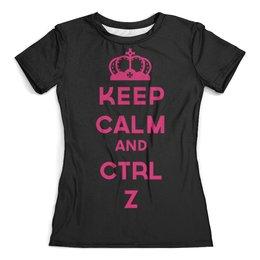 """Футболка с полной запечаткой (женская) """"Keep calm and ctrl Z"""" - корона, подарок, keep calm, будь спокоен, повседневная одежда"""