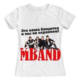 """Футболка с полной запечаткой (женская) """"MBAND: Это наша бандитка!"""" - музыка, фэн-арт, mband"""