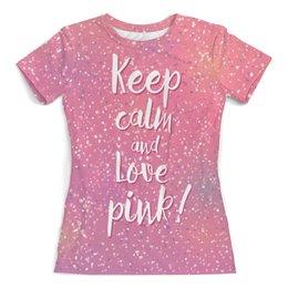 """Футболка с полной запечаткой (женская) """"Keep calm and love pink"""" - любовь, с надписью, pink, розовый, keep calm"""
