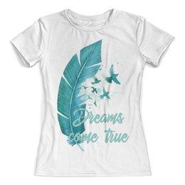 """Футболка с полной запечаткой (женская) """"Dreams come true"""" - птицы, мечта, акварель, перо, dream"""
