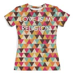 """Футболка с полной запечаткой (женская) """"Любовь-моя религия"""" - любовь, прикол, узор, фраза"""