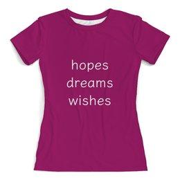 """Футболка с полной запечаткой (женская) """"Hopes, dreams, wishes"""" - мечты, желания, надежды, желаний"""
