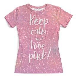 """Футболка с полной запечаткой (женская) """"Keep calm and love pink"""" - keep calm, розовый, pink, любовь, с надписью"""