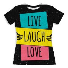 """Футболка с полной запечаткой (женская) """"LIVE. LAUGH. LOVE."""" - любовь, live laugh love, живи смейся люби"""