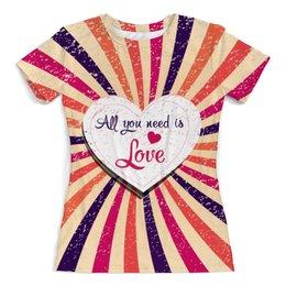 """Футболка с полной запечаткой (женская) """"All you need is Love"""" - любовь, сердца, 8 марта, день валентина, день влюблённых"""