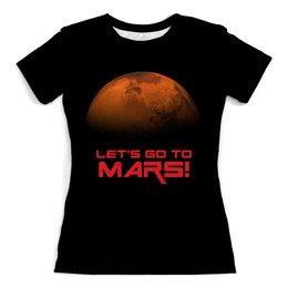 """Футболка с полной запечаткой (женская) """"Let's go to Mars!"""" - космос, вселенная, наука, марс, the spaceway"""