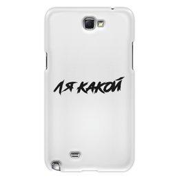 """Чехол для Samsung Galaxy Note 2 """"ЛЯ КАКОЙ """" - юмор, надписи, мемы, блогер, ля какой"""