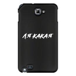 "Чехол для Samsung Galaxy Note ""ЛЯ КАКАЯ "" - юмор, надписи, мемы, блогер, ля какая"