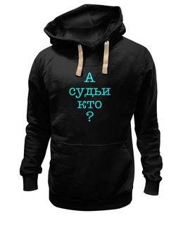 """Толстовка Wearcraft Premium унисекс """"А судьи кто?"""" - вопрос, философия, цитата, литература"""