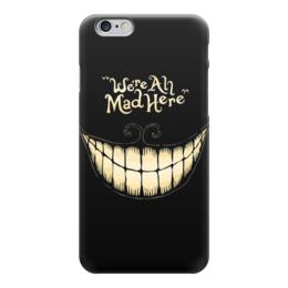 "Чехол для iPhone 6 ""We are all mad here"" - безумие, алиса в стране чудес, alice in wonderland, чеширский кот"