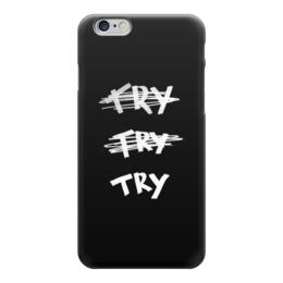 """Чехол для iPhone 6 """"Try, try, try!"""" - надпись, мотивация, цитата, пытайся"""