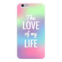 "Чехол для iPhone 6 ""The love of my life"" - любовь, надпись, розовый, абстракция, афоризм"