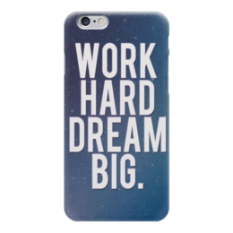 "Чехол для iPhone 6 ""Work hard dream big"" - work, motivation, мотивация, dream"