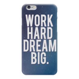 "Чехол для iPhone 6 ""Work hard dream big"" - work, motivation, мотивация, dream"