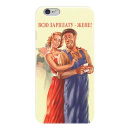 """Чехол для iPhone 6 """"Всю зарплату - жене"""" - прикол, ссср, ретро, семья, плакат"""