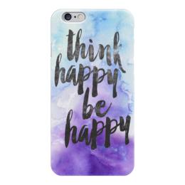 """Чехол для iPhone 6 глянцевый """"Think happy be happy """" - надпись, цитата, think happy, be happy, будьте счастливы"""