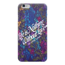 "Чехол для iPhone 6 ""Life Is Nothibg Without Love"" - любовь, цветы, цитаты, фон"