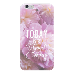 "Чехол для iPhone 6 ""Today is a god day"" - цветы, розовые, today is a god day"