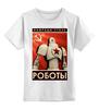 """Детская футболка классическая унисекс """"Камрады Сталь Роботы"""" - ссср, роботы, сталь, камрады"""