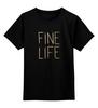 """Детская футболка классическая унисекс """"Fine life"""" - любовь, жизнь, восторг, fine, cherdancev"""