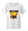 "Детская футболка классическая унисекс ""Beard Like Fire"" - борода, beard, бородачи, borodachi, beard in city"
