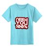 """Детская футболка классическая унисекс """"Need you 100%"""""""