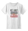 """Детская футболка классическая унисекс """"Всё будет хорошо"""" - россия, путин, президент, лайк, вперёд"""