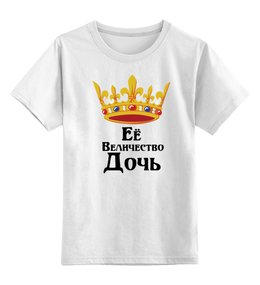 """Детская футболка классическая унисекс """"Ее величество дочь"""" - ее величество, дочь, семья, царица"""
