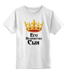 """Детская футболка классическая унисекс """"Его величество сын"""" - его величество, сын, корона, царь"""