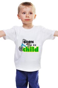 """Детская футболка """"Born to be Child """" - велосипед, ребенок, сын, неуправляемый, непослушный"""