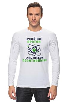 "Лонгслив ""Думай как протон. Будь всегда позитивным."" - позитив, электрон, физика, атом, протон"