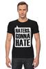 """Футболка Стрэйч (Мужская) """"Haters Gonna Hate """" - haters gonna hate, ненавистники пускай ненавидят"""