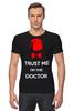 """Футболка Стрэйч (Мужская) """"Верь мне, я доктор!"""" - doctor who, доктор кто, trust me, доверяй мне"""