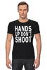 """Футболка Стрэйч (Мужская) """"Hands up don't shoot (Руки вверх не стрелять)"""" - полиция, police, hands up, don't shoot, руки вверх"""