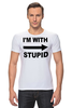 "Футболка Стрэйч ""I'm with stupid"" - i m with stupid, идиот, придурок, я с придурком, i'm with stupid"